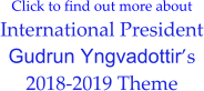 Click to find out more about International President Gudrun Yngvadottir's 2018-2019 Theme